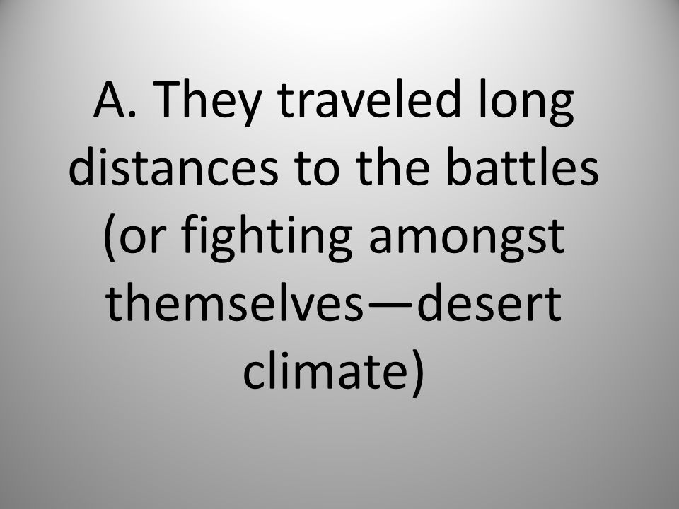 A. They traveled long distances to the battles (or fighting amongst themselves—desert climate)