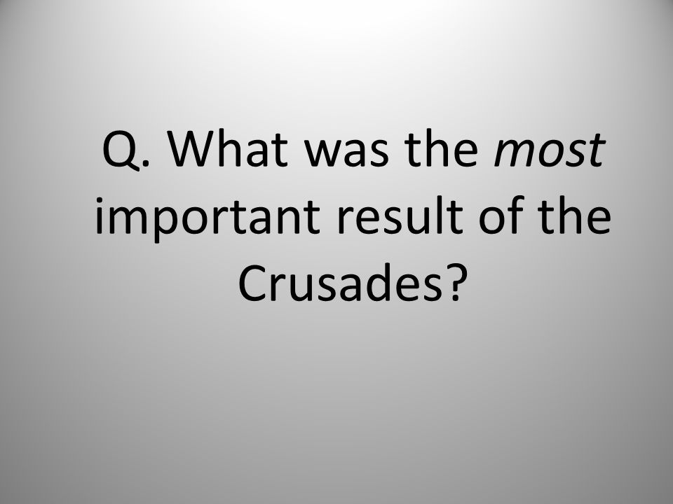 Q. What was the most important result of the Crusades