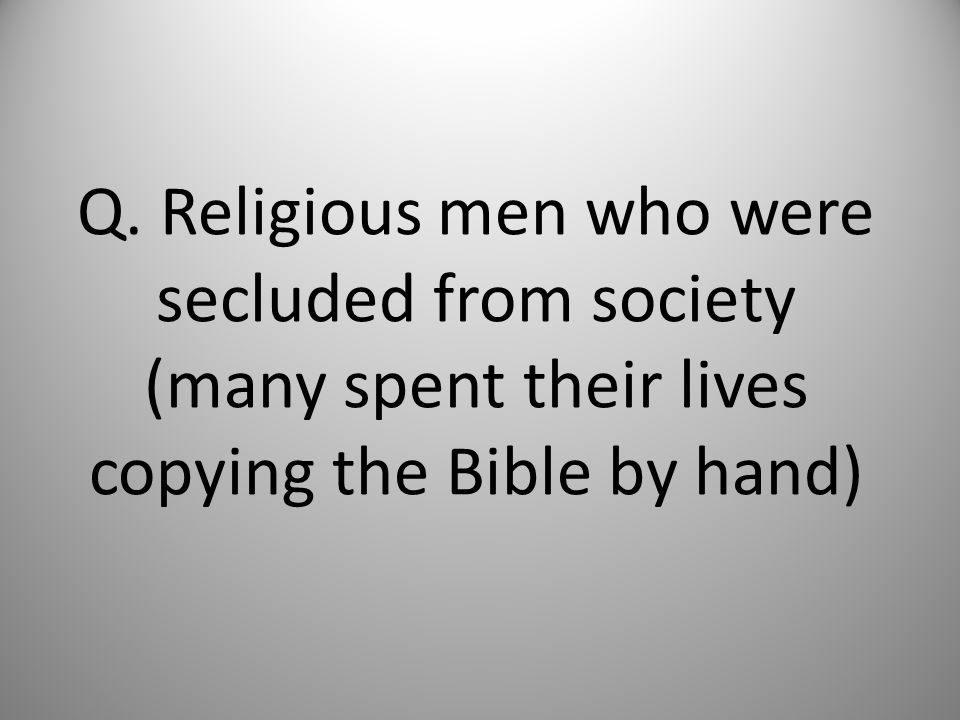 Q. Religious men who were secluded from society (many spent their lives copying the Bible by hand)
