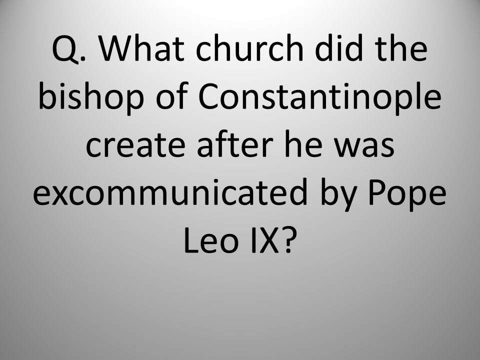 Q. What church did the bishop of Constantinople create after he was excommunicated by Pope Leo IX