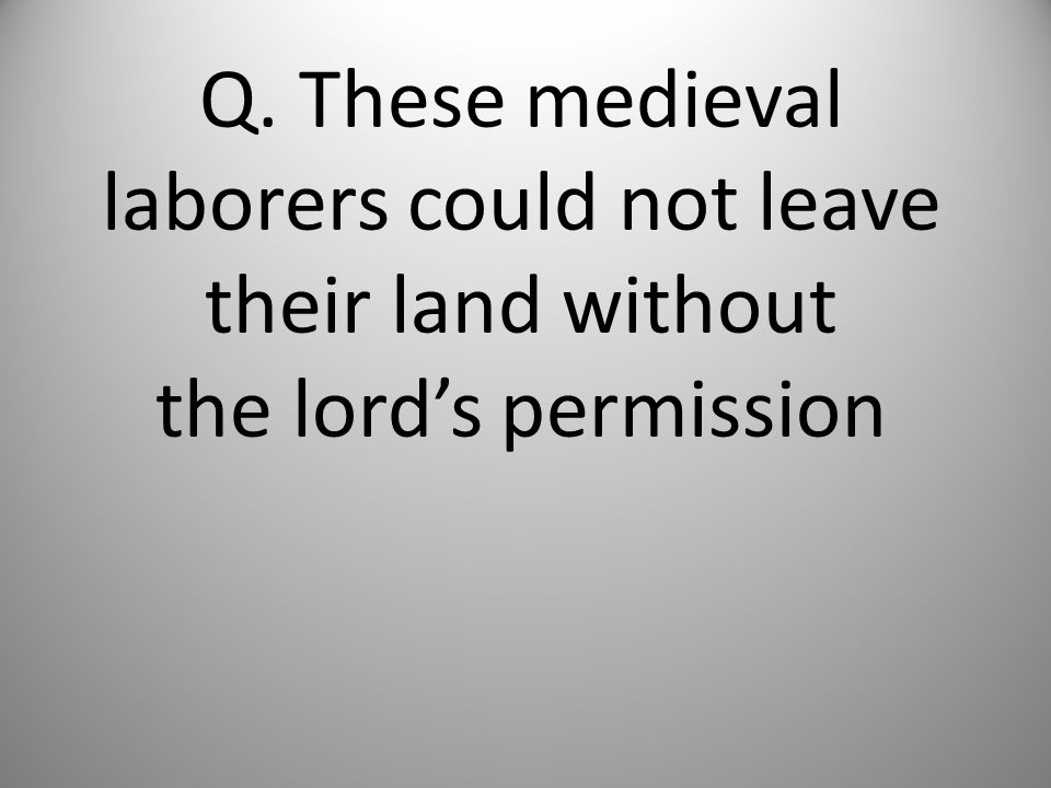 Q. These medieval laborers could not leave their land without the lord's permission