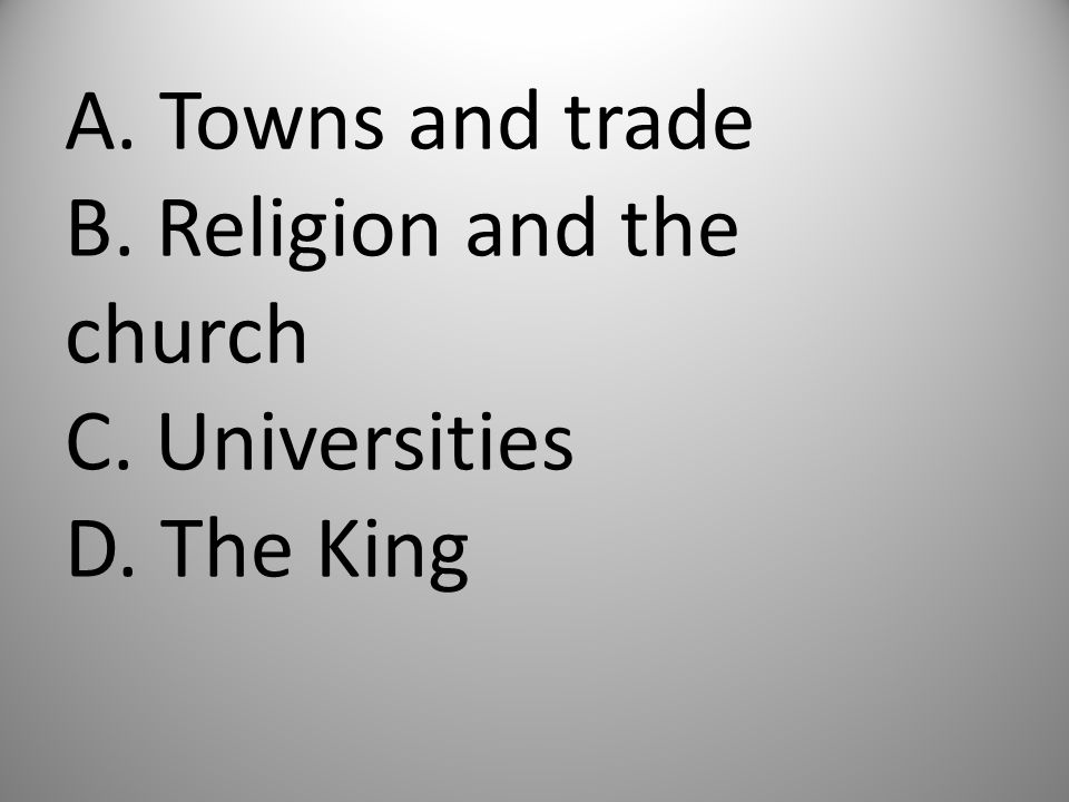 A. Towns and trade B. Religion and the church C. Universities. D