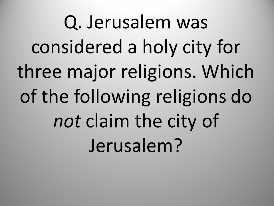 Q. Jerusalem was considered a holy city for three major religions