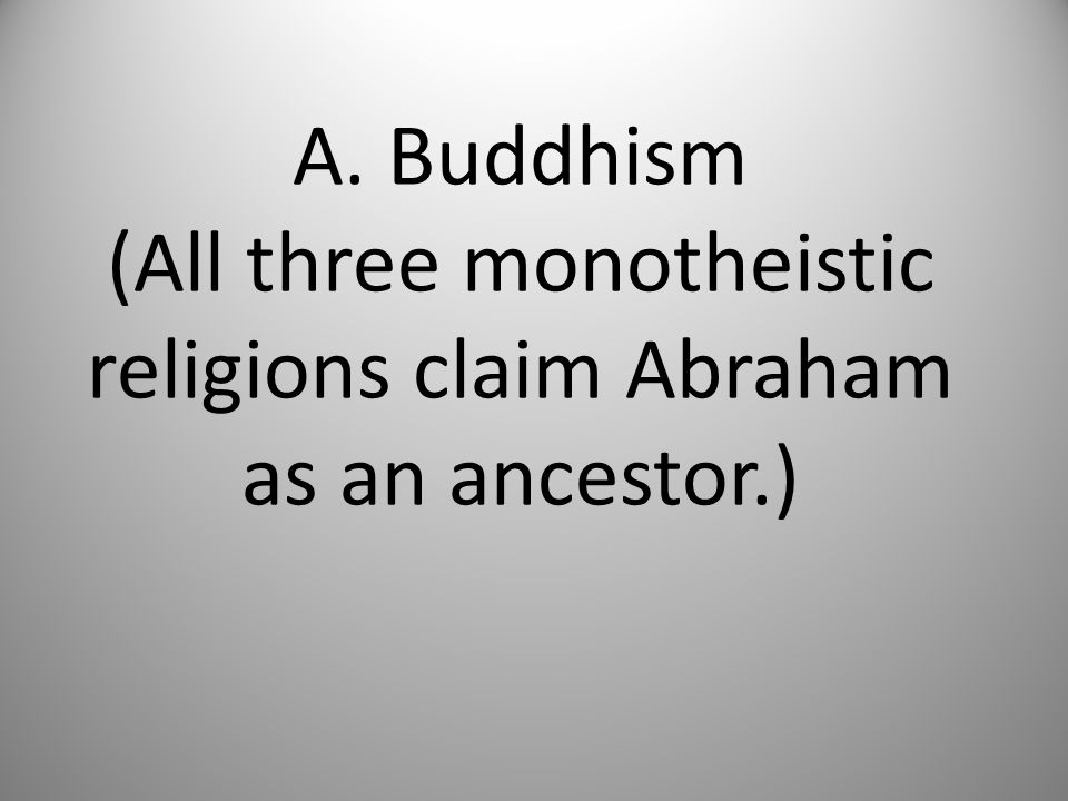 A. Buddhism (All three monotheistic religions claim Abraham as an ancestor.)