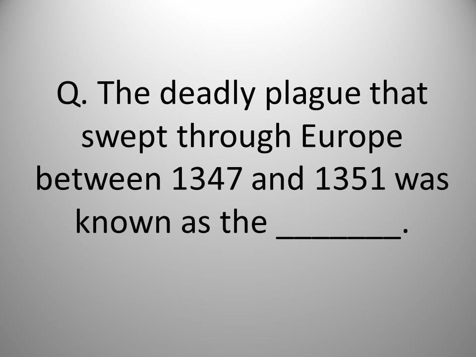 Q. The deadly plague that swept through Europe between 1347 and 1351 was known as the _______.
