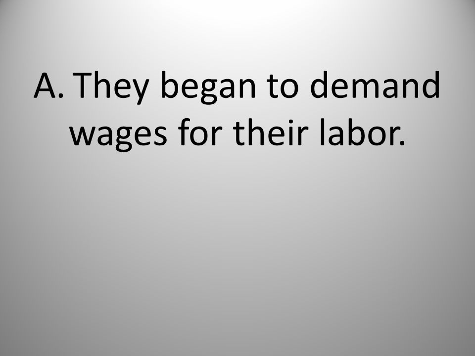 A. They began to demand wages for their labor.
