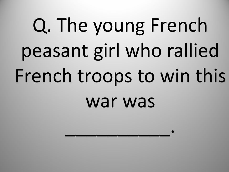 Q. The young French peasant girl who rallied French troops to win this war was __________.