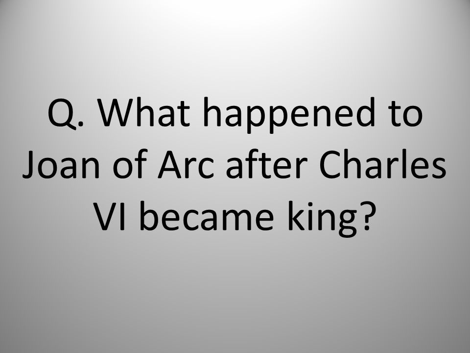 Q. What happened to Joan of Arc after Charles VI became king