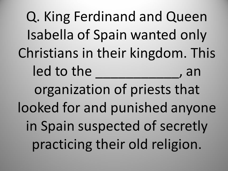 Q. King Ferdinand and Queen Isabella of Spain wanted only Christians in their kingdom.