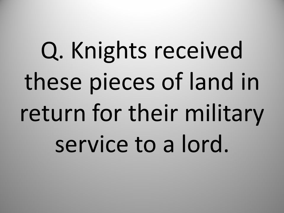 Q. Knights received these pieces of land in return for their military service to a lord.