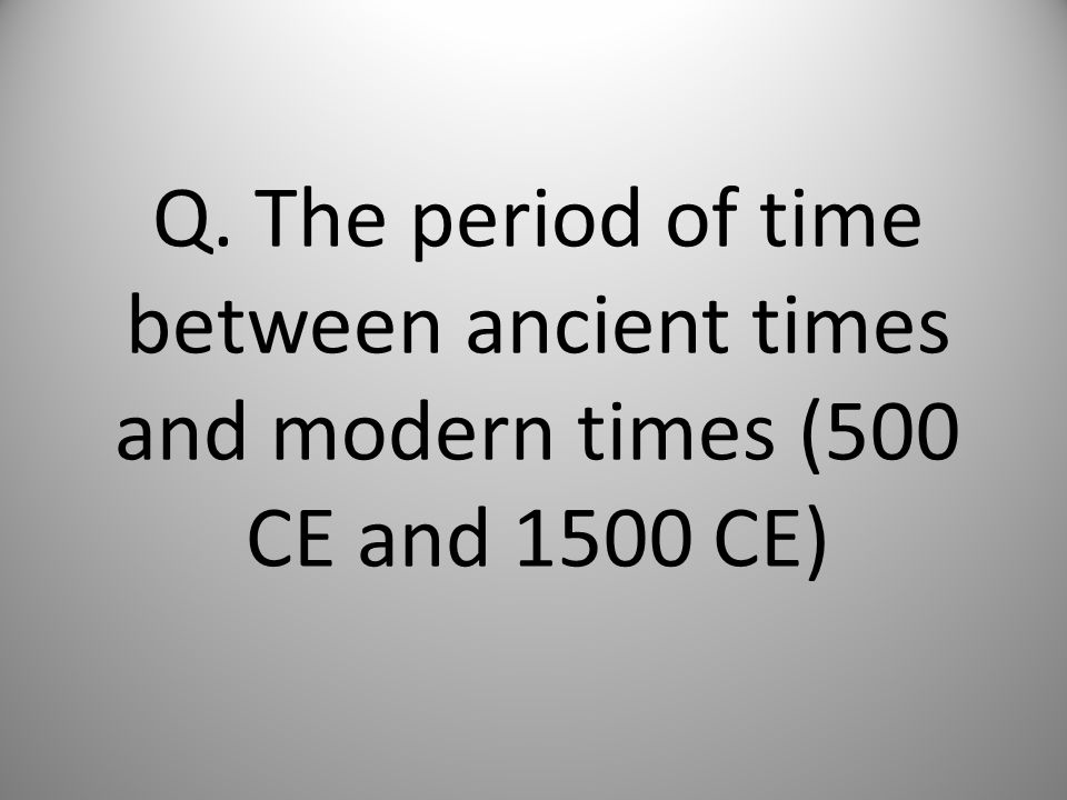 Q. The period of time between ancient times and modern times (500 CE and 1500 CE)