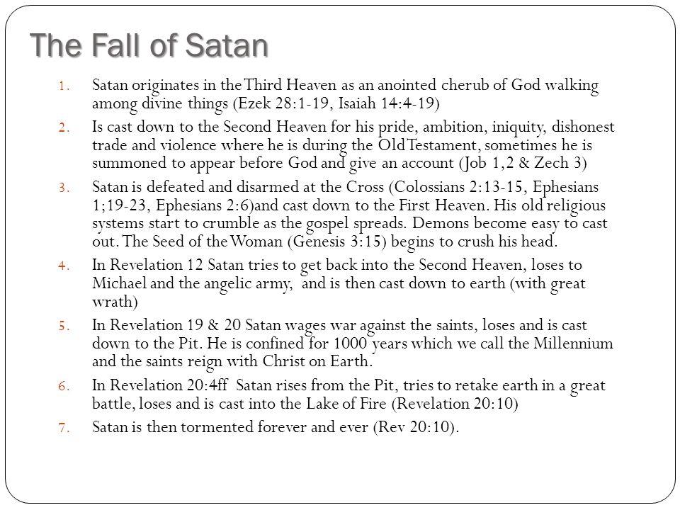 The Fall of Satan Satan originates in the Third Heaven as an anointed cherub of God walking among divine things (Ezek 28:1-19, Isaiah 14:4-19)