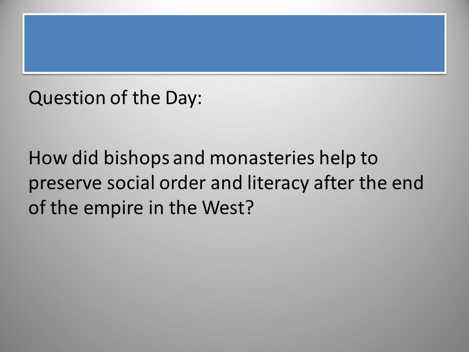 Question of the Day: How did bishops and monasteries help to preserve social order and literacy after the end of the empire in the West
