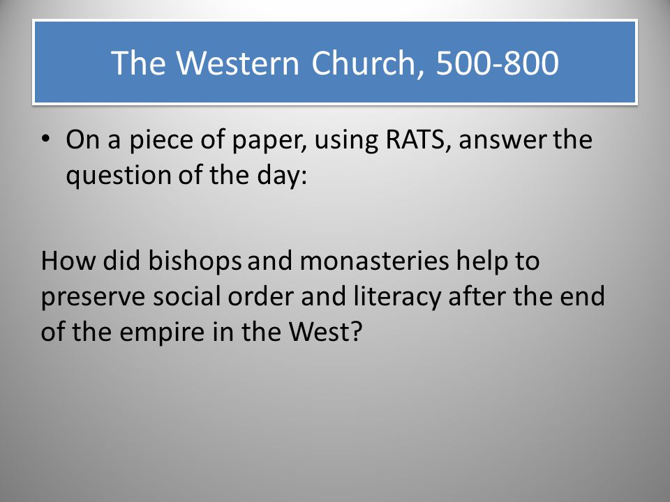 The Western Church, 500-800 On a piece of paper, using RATS, answer the question of the day: