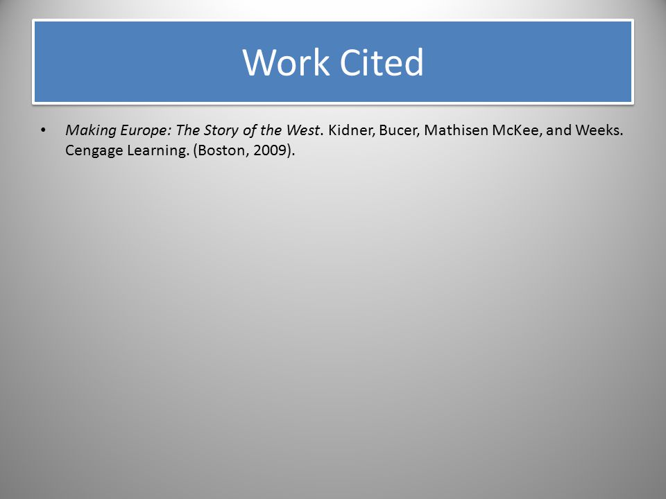 Work Cited Making Europe: The Story of the West. Kidner, Bucer, Mathisen McKee, and Weeks.