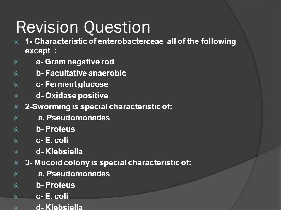 Revision Question 1- Characteristic of enterobacterceae all of the following except : a- Gram negative rod.