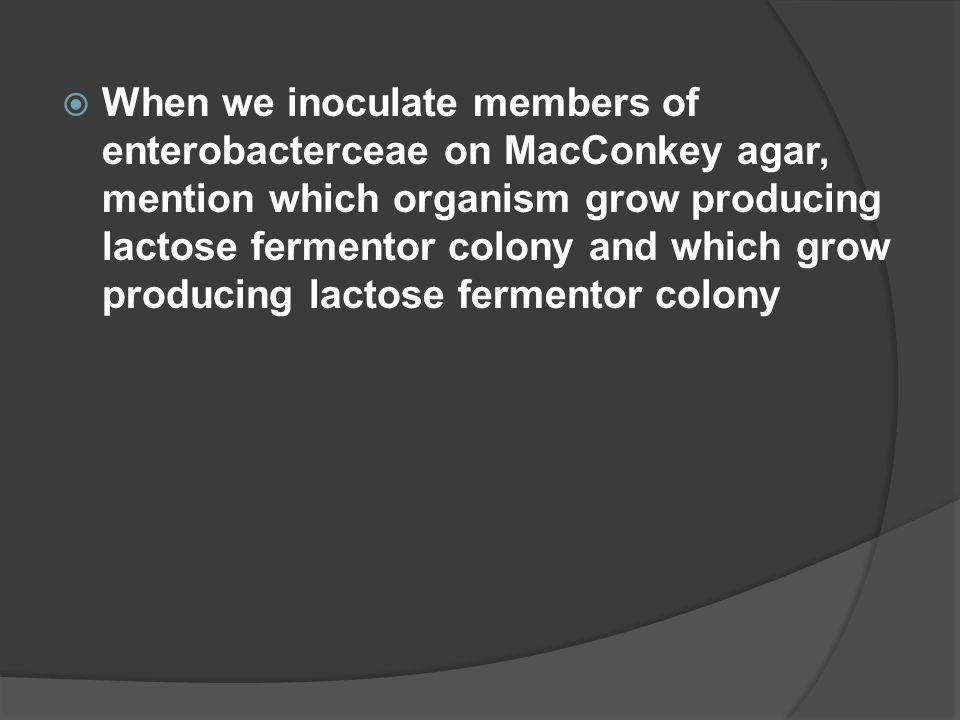 When we inoculate members of enterobacterceae on MacConkey agar, mention which organism grow producing lactose fermentor colony and which grow producing lactose fermentor colony