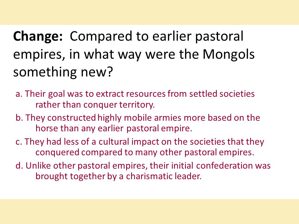 Change: Compared to earlier pastoral empires, in what way were the Mongols something new