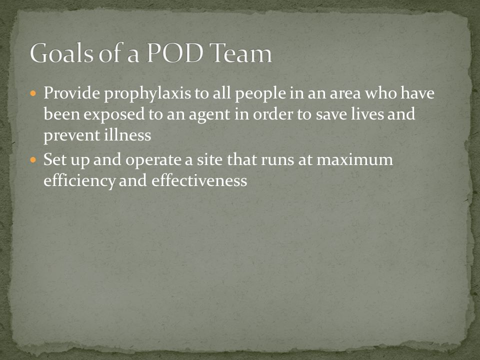 Goals of a POD Team Provide prophylaxis to all people in an area who have been exposed to an agent in order to save lives and prevent illness.