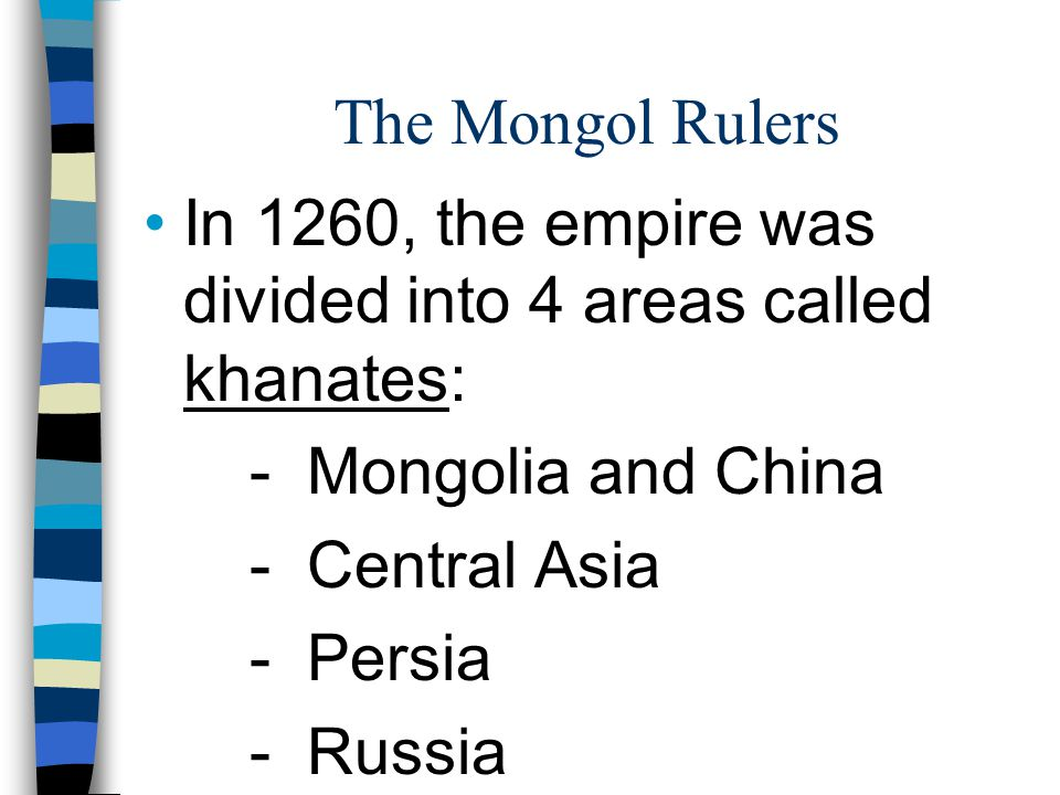 The Mongol Rulers In 1260, the empire was divided into 4 areas called khanates: - Mongolia and China.