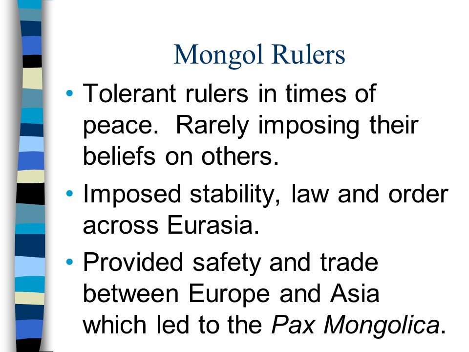 Mongol Rulers Tolerant rulers in times of peace. Rarely imposing their beliefs on others. Imposed stability, law and order across Eurasia.