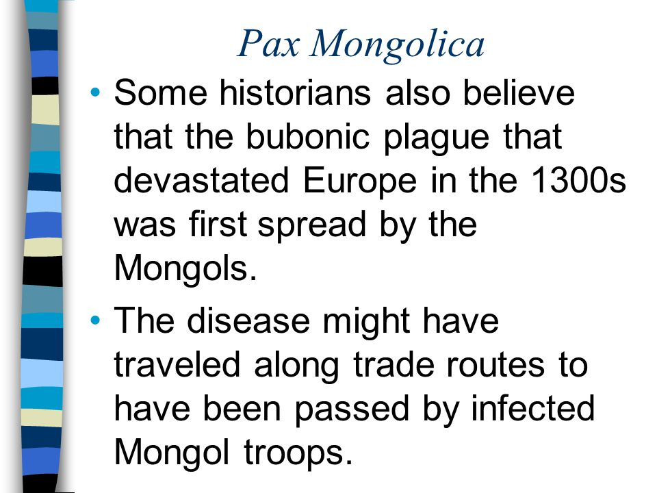 Pax Mongolica Some historians also believe that the bubonic plague that devastated Europe in the 1300s was first spread by the Mongols.