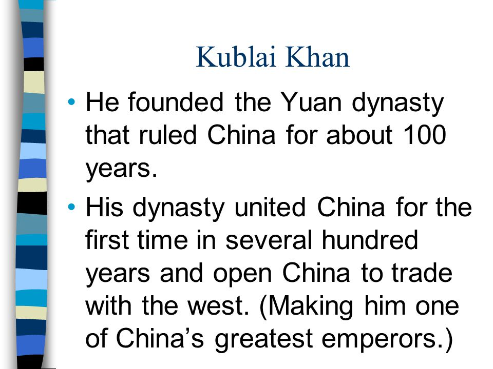 Kublai Khan He founded the Yuan dynasty that ruled China for about 100 years.