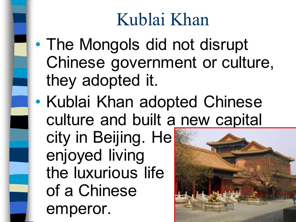 Kublai Khan The Mongols did not disrupt Chinese government or culture, they adopted it.