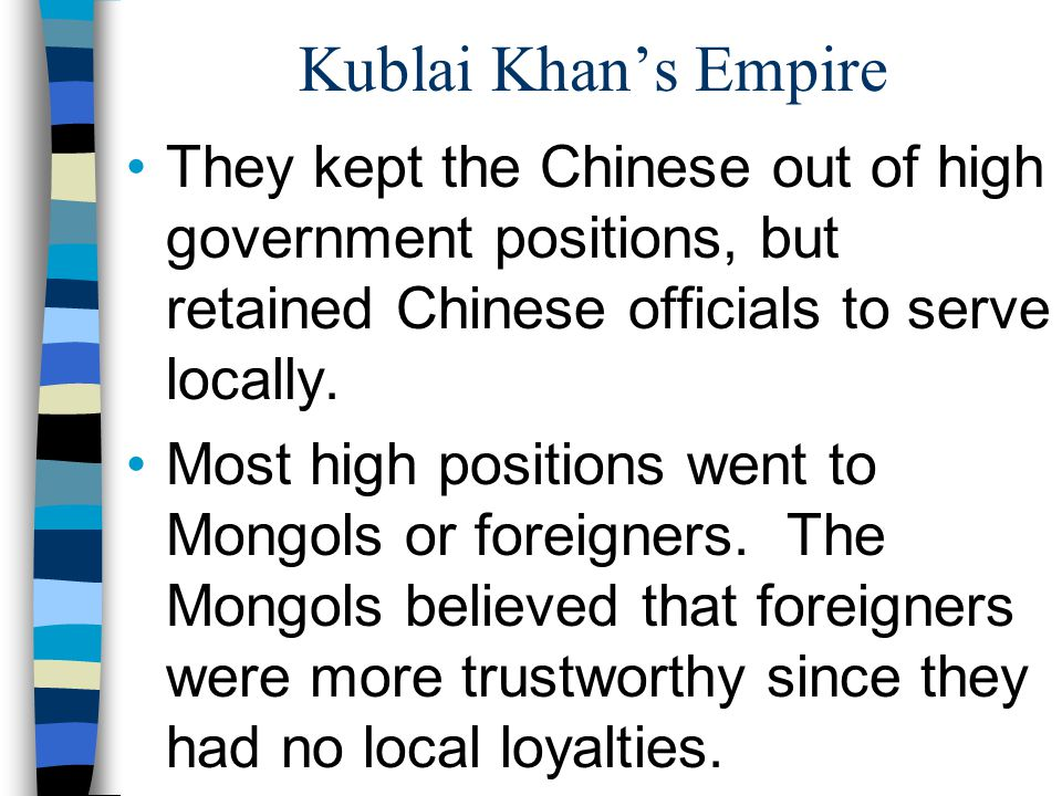 Kublai Khan's Empire They kept the Chinese out of high government positions, but retained Chinese officials to serve locally.