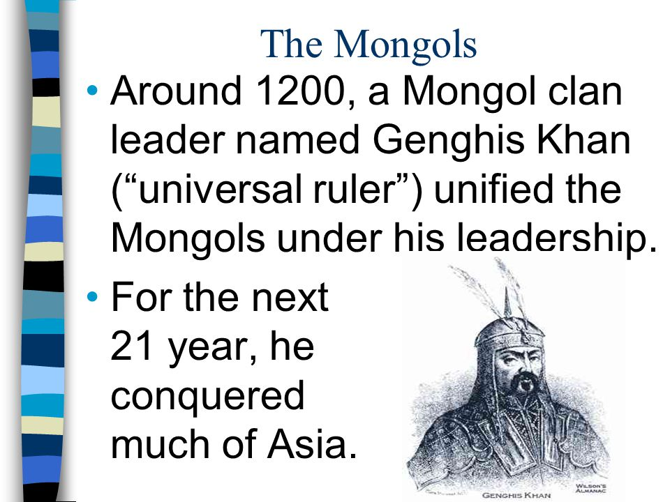 The Mongols Around 1200, a Mongol clan leader named Genghis Khan ( universal ruler ) unified the Mongols under his leadership.
