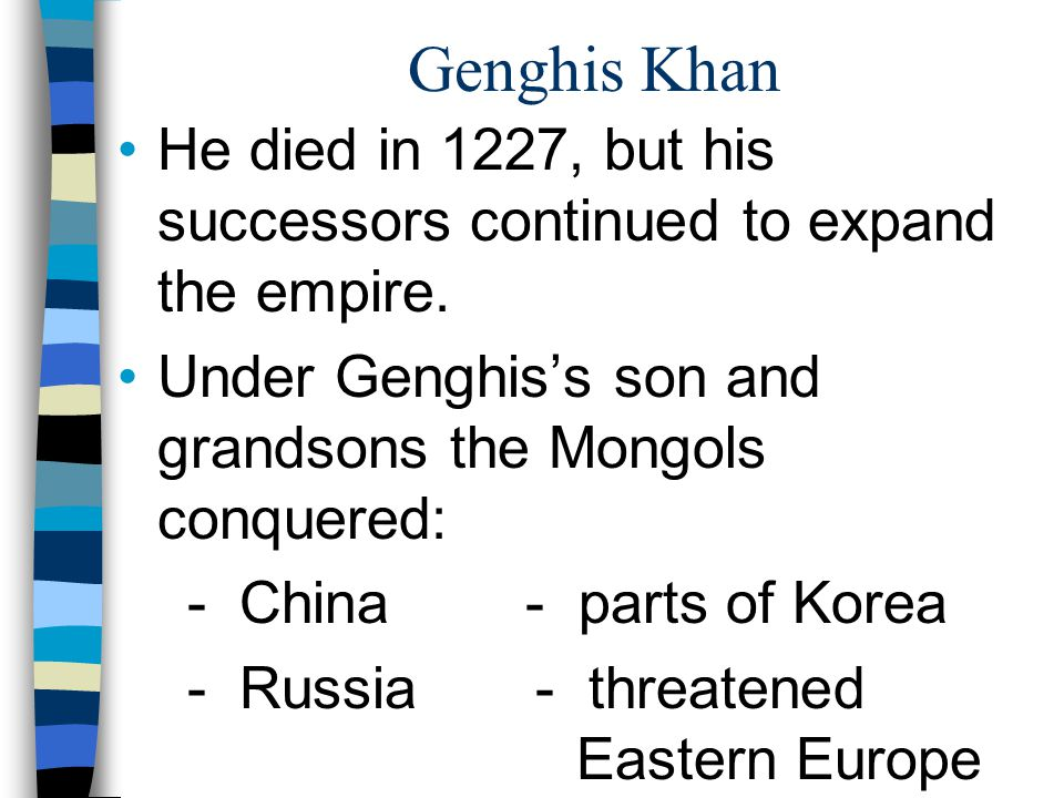 Genghis Khan He died in 1227, but his successors continued to expand the empire. Under Genghis's son and grandsons the Mongols conquered: