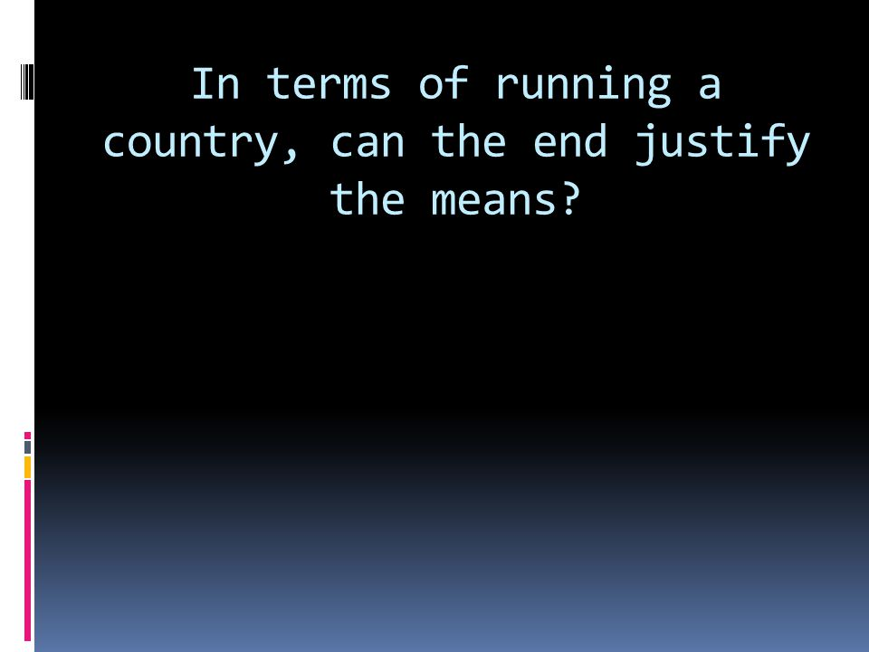 In terms of running a country, can the end justify the means