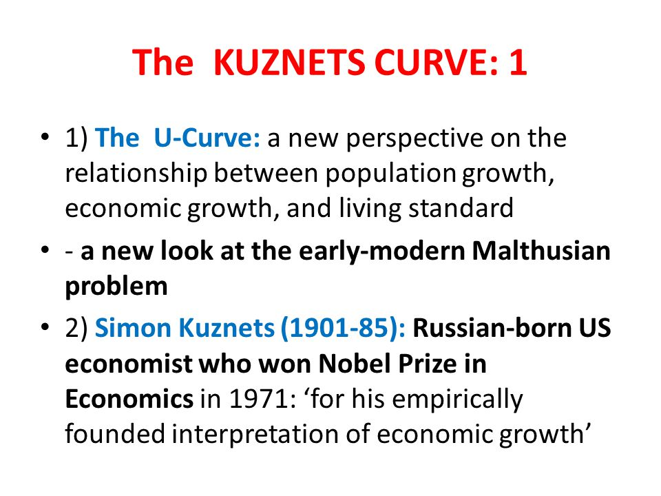 The KUZNETS CURVE: 1 1) The U-Curve: a new perspective on the relationship between population growth, economic growth, and living standard.