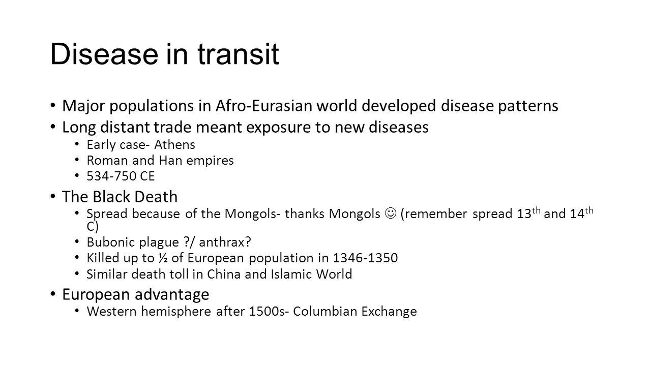 Disease in transit Major populations in Afro-Eurasian world developed disease patterns. Long distant trade meant exposure to new diseases.