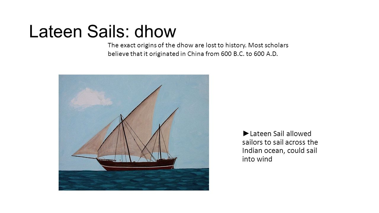 Lateen Sails: dhow The exact origins of the dhow are lost to history. Most scholars believe that it originated in China from 600 B.C. to 600 A.D.