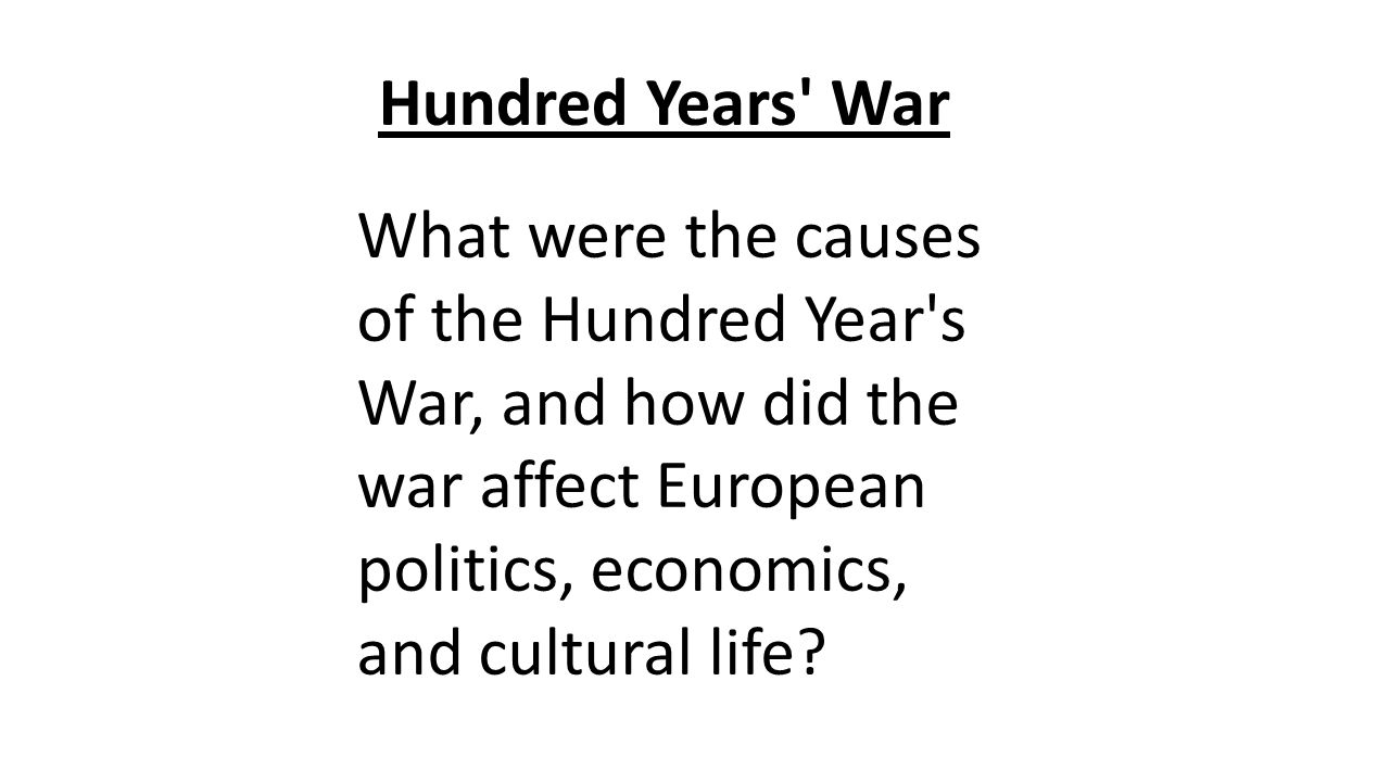 Hundred Years War What were the causes of the Hundred Year s War, and how did the war affect European politics, economics, and cultural life