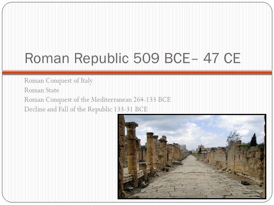 Roman Republic 509 BCE– 47 CE Roman Conquest of Italy Roman State