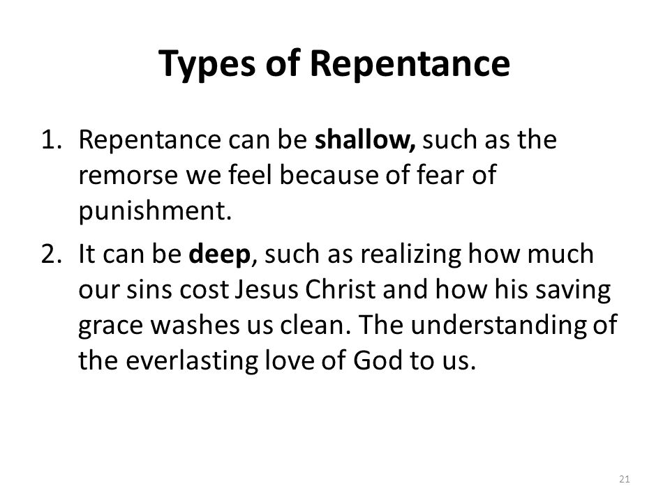 Types of Repentance Repentance can be shallow, such as the remorse we feel because of fear of punishment.
