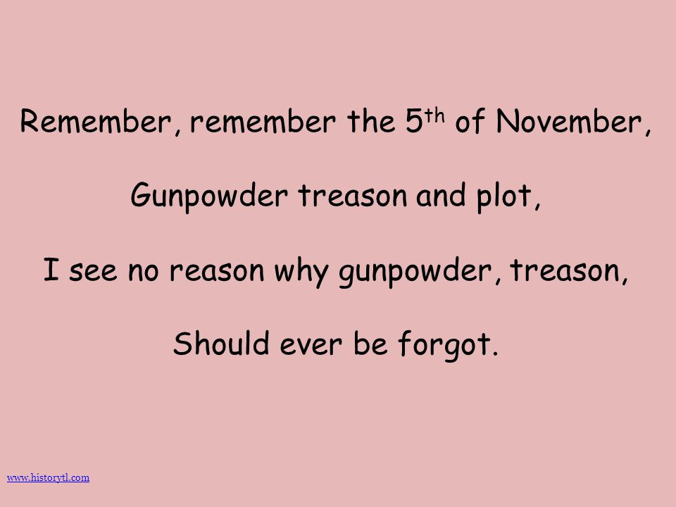Remember, remember the 5th of November, Gunpowder treason and plot, I see no reason why gunpowder, treason, Should ever be forgot.