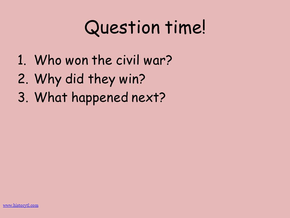 Question time! Who won the civil war Why did they win