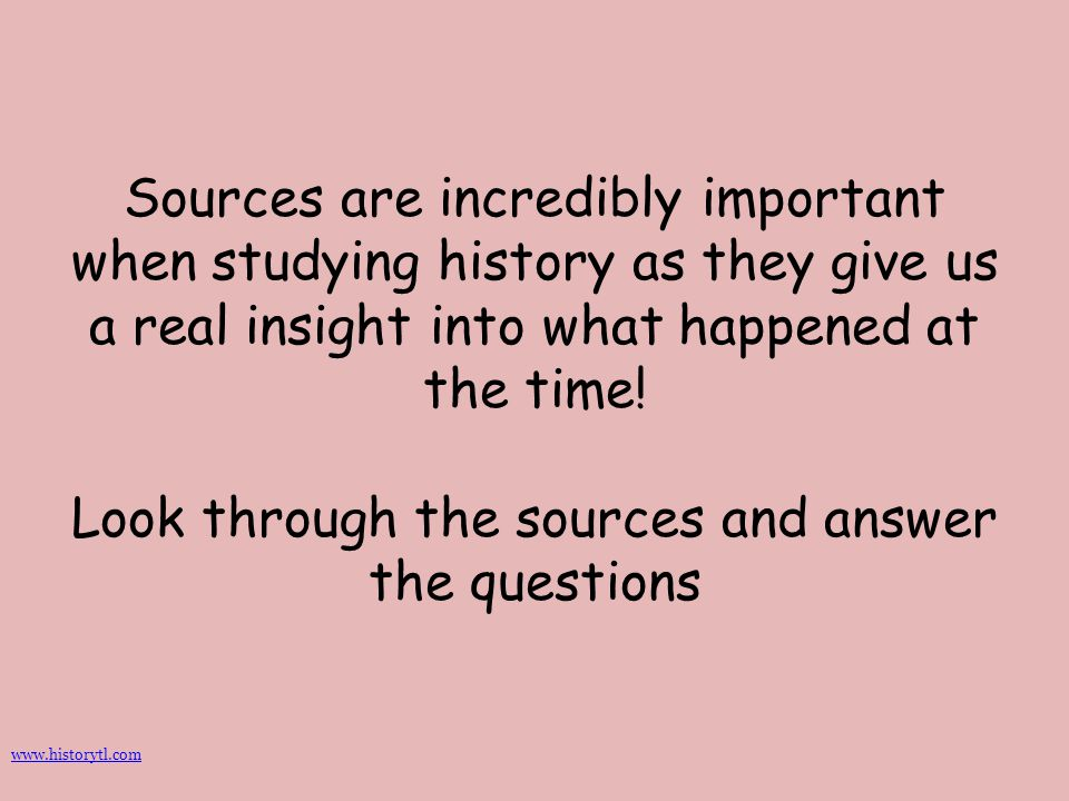 Sources are incredibly important when studying history as they give us a real insight into what happened at the time! Look through the sources and answer the questions