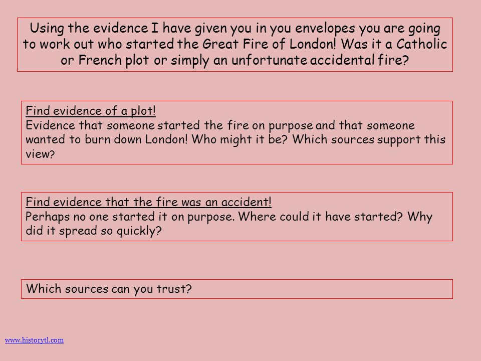 Using the evidence I have given you in you envelopes you are going to work out who started the Great Fire of London! Was it a Catholic or French plot or simply an unfortunate accidental fire