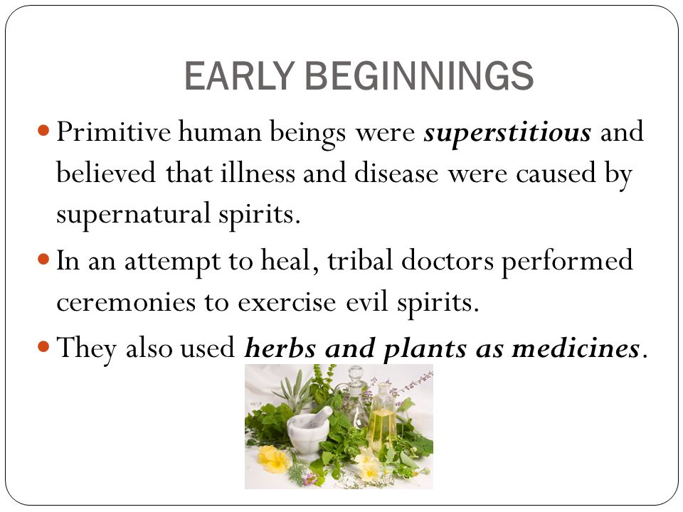 EARLY BEGINNINGS Primitive human beings were superstitious and believed that illness and disease were caused by supernatural spirits.