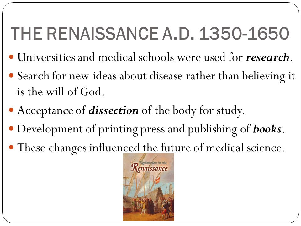 THE RENAISSANCE A.D. 1350-1650 Universities and medical schools were used for research.