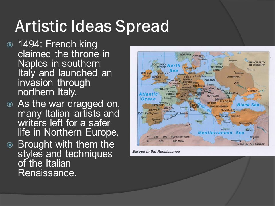 Artistic Ideas Spread 1494: French king claimed the throne in Naples in southern Italy and launched an invasion through northern Italy.