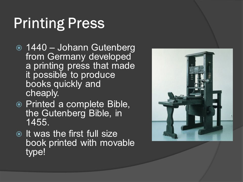 Printing Press 1440 – Johann Gutenberg from Germany developed a printing press that made it possible to produce books quickly and cheaply.