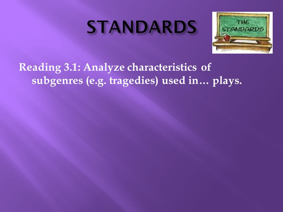 STANDARDS Reading 3.1: Analyze characteristics of subgenres (e.g. tragedies) used in… plays. 10