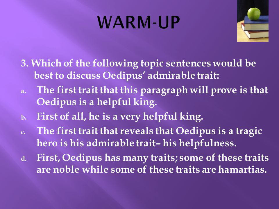 WARM-UP 3. Which of the following topic sentences would be best to discuss Oedipus' admirable trait:
