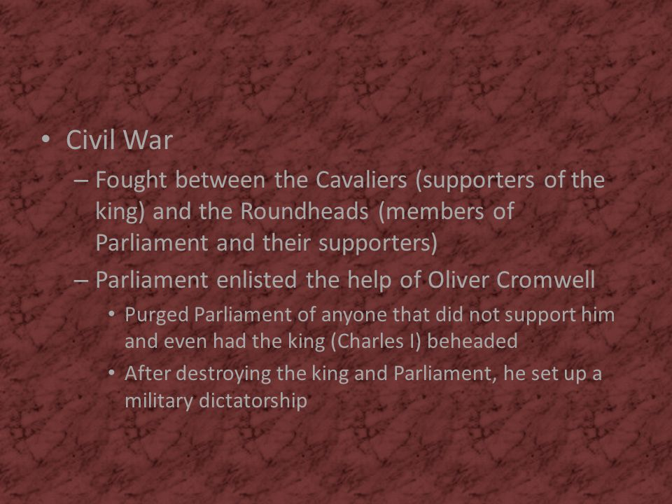 Civil War Fought between the Cavaliers (supporters of the king) and the Roundheads (members of Parliament and their supporters)