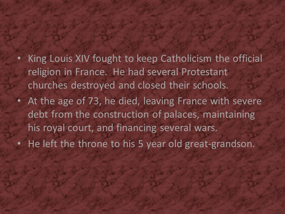 King Louis XIV fought to keep Catholicism the official religion in France. He had several Protestant churches destroyed and closed their schools.